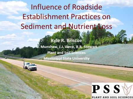 Influence of Roadside Establishment Practices on Sediment and Nutrient Loss Kyle R. Briscoe G. Munshaw, J.J. Varco, B.R. Stewart Plant and Soil Sciences.