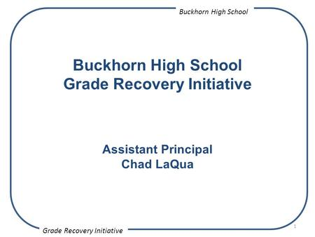 1 Buckhorn High School Grade Recovery Initiative Assistant Principal Chad LaQua Grade Recovery Initiative Buckhorn High School.