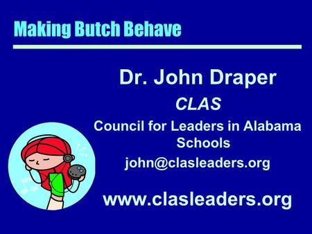 Making Butch Behave Dr. John Draper CLAS Council for Leaders in Alabama Schools