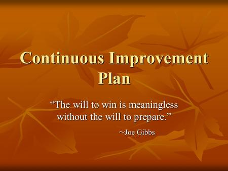 Continuous Improvement Plan The will to win is meaningless without the will to prepare. ~ Joe Gibbs.