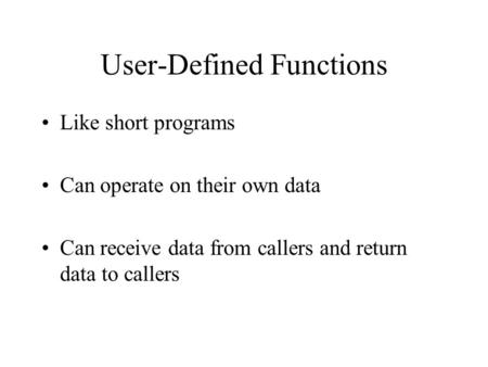 User-Defined Functions Like short programs Can operate on their own data Can receive data from callers and return data to callers.