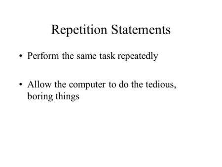 Repetition Statements Perform the same task repeatedly Allow the computer to do the tedious, boring things.