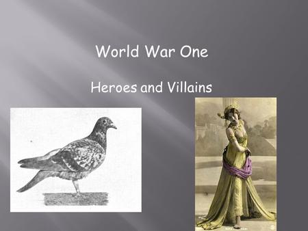 World War One Heroes and Villains.