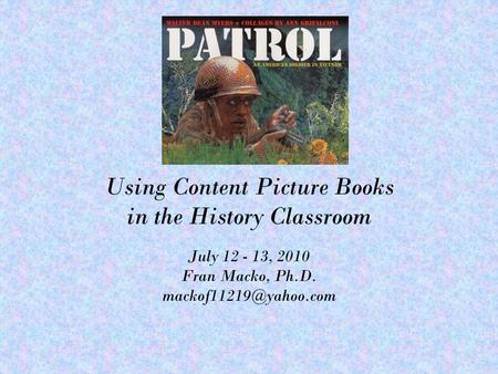 Using Content Picture Books in the History Classroom July 12 - 13, 2010 Fran Macko, Ph.D.