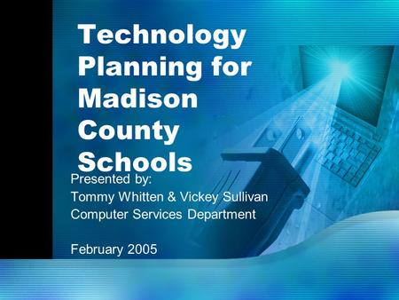Technology Planning for Madison County Schools Presented by: Tommy Whitten & Vickey Sullivan Computer Services Department February 2005.