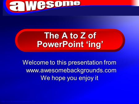 © 2004 By Defaulthttp://www.awesomebackgrounds.com The A to Z of PowerPoint ing Welcome to this presentation from