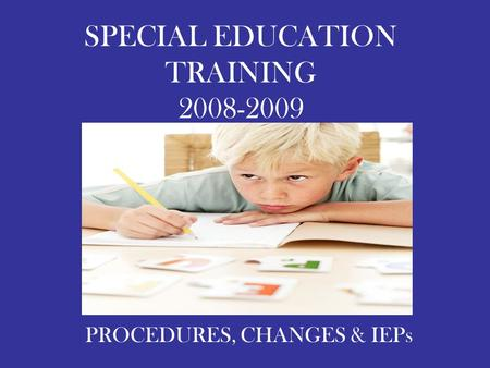 SPECIAL EDUCATION TRAINING 2008-2009 PROCEDURES, CHANGES & IEPs.
