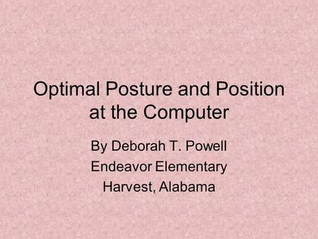 Optimal Posture and Position at the Computer By Deborah T. Powell Endeavor Elementary Harvest, Alabama.