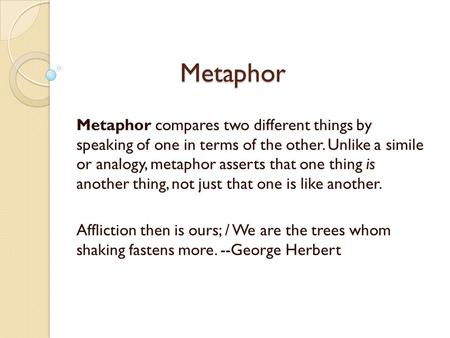 Metaphor Metaphor Metaphor compares two different things by speaking of one in terms of the other. Unlike a simile or analogy, metaphor asserts that one.