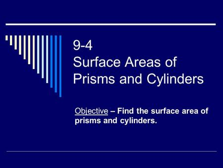 9-4 Surface Areas of Prisms and Cylinders Objective – Find the surface area of prisms and cylinders.