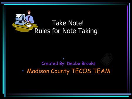 Created By: Debbe Brooks Madison County TECOS TEAM Take Note! Rules for Note Taking.