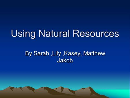 Using Natural Resources By Sarah,Lily,Kasey, Matthew Jakob.