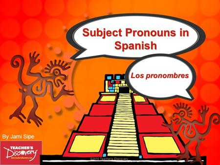 By Jami Sipe ©2010 Teachers Discovery Subject Pronouns in Spanish Los pronombres.
