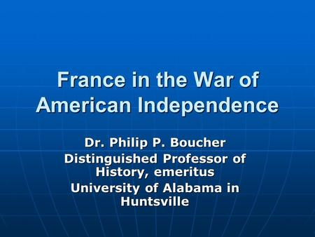 France in the War of American Independence Dr. Philip P. Boucher Distinguished Professor of History, emeritus University of Alabama in Huntsville.