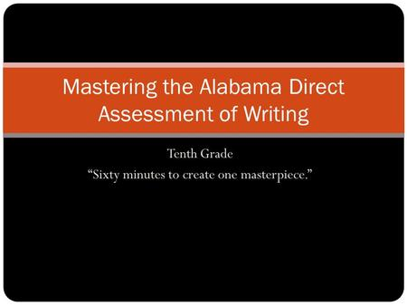 Tenth Grade Sixty minutes to create one masterpiece. Mastering the Alabama Direct Assessment of Writing.
