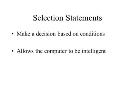 Selection Statements Make a decision based on conditions Allows the computer to be intelligent.
