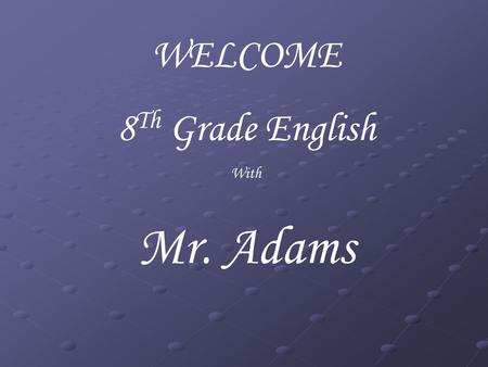 WELCOME 8 Th Grade English With Mr. Adams. Classroom Expectations Be Punctual Be Prepared Be attentive Be On-task Be Respectful.
