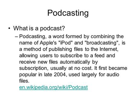 Podcasting What is a podcast? –Podcasting, a word formed by combining the name of Apple's iPod and broadcasting, is a method of publishing files to.
