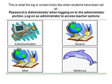 This is what the log in screen looks like when students have been set up. Password is Administrator when logging on to the administrator portion. Log on.