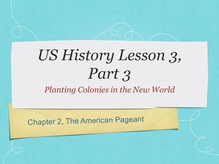 Chapter 2, The American Pageant US History Lesson 3, Part 3 Planting Colonies in the New World.