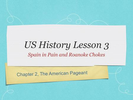 Chapter 2, The American Pageant US History Lesson 3 Spain in Pain and Roanoke Chokes.