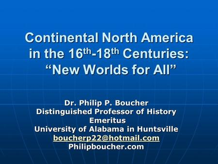 Continental North America in the 16 th -18 th Centuries: New Worlds for All Dr. Philip P. Boucher Distinguished Professor of History Emeritus Emeritus.