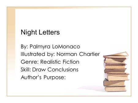 Night Letters By: Palmyra LoMonaco Illustrated by: Norman Chartier Genre: Realistic Fiction Skill: Draw Conclusions Authors Purpose:
