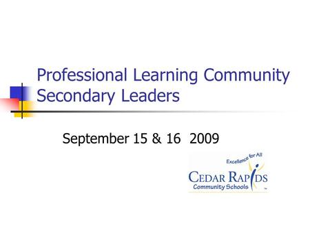 Professional Learning Community Secondary Leaders September 15 & 16 2009.