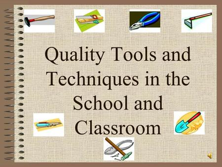 Quality Tools and Techniques in the School and Classroom.