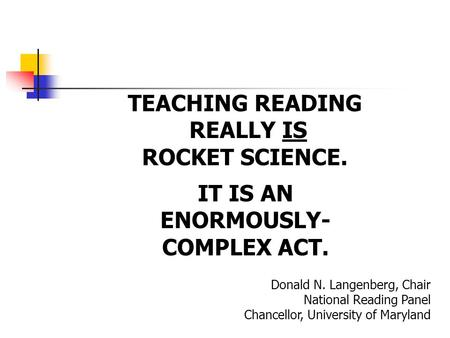 TEACHING READING REALLY IS ROCKET SCIENCE. Donald N. Langenberg, Chair National Reading Panel Chancellor, University of Maryland IT IS AN ENORMOUSLY- COMPLEX.