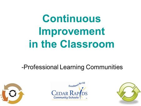 Continuous Improvement in the Classroom -Professional Learning Communities.
