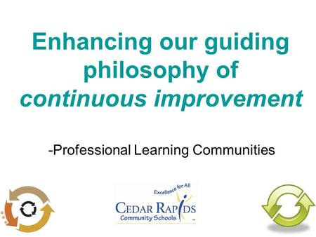 Enhancing our guiding philosophy of continuous improvement -Professional Learning Communities.