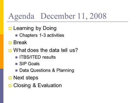 Agenda December 11, 2008 Learning by Doing Chapters 1-3 activities Break What does the data tell us? ITBS/ITED results SIP Goals Data Questions & Planning.