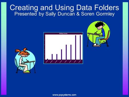 Www.pqsystems.com Creating and Using Data Folders Presented by Sally Duncan & Soren Gormley.