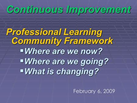 Continuous Improvement Professional Learning Community Framework Where are we now? Where are we now? Where are we going? Where are we going? What is changing?
