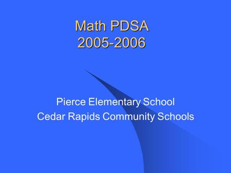Math PDSA 2005-2006 Pierce Elementary School Cedar Rapids Community Schools.