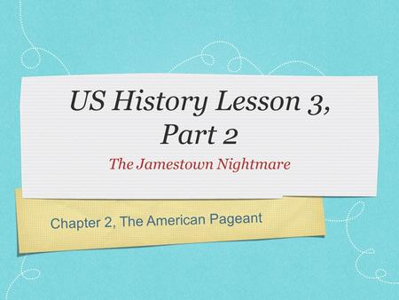 Chapter 2, The American Pageant US History Lesson 3, Part 2 The Jamestown Nightmare.