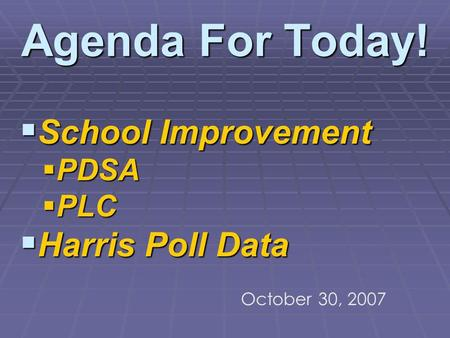 Agenda For Today! School Improvement School Improvement PDSA PDSA PLC PLC Harris Poll Data Harris Poll Data October 30, 2007.