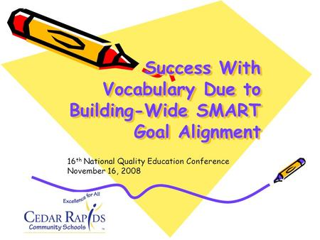 Success With Vocabulary Due to Building-Wide SMART Goal Alignment 16 th National Quality Education Conference November 16, 2008.