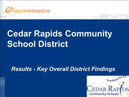 Www.harrisinteractive.com ©2005, Harris Interactive Inc. All rights reserved. Cedar Rapids Community School District Results - Key Overall District Findings.