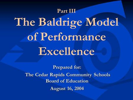 Part III The Baldrige Model of Performance Excellence Prepared for: The Cedar Rapids Community Schools Board of Education The Cedar Rapids Community Schools.