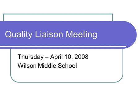 Quality Liaison Meeting Thursday – April 10, 2008 Wilson Middle School.