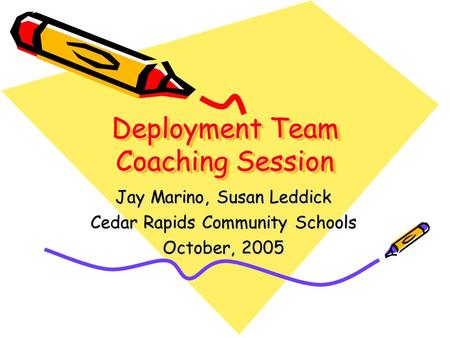 Deployment Team Coaching Session Jay Marino, Susan Leddick Cedar Rapids Community Schools October, 2005.