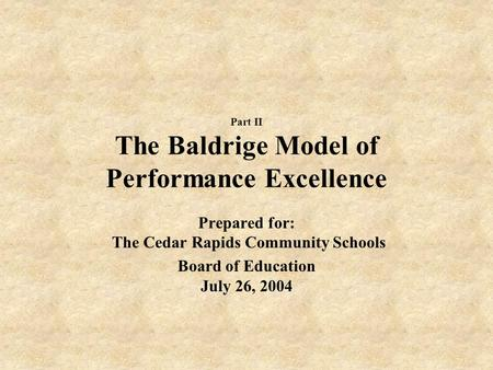 Part II The Baldrige Model of Performance Excellence Prepared for: The Cedar Rapids Community Schools Board of Education July 26, 2004.