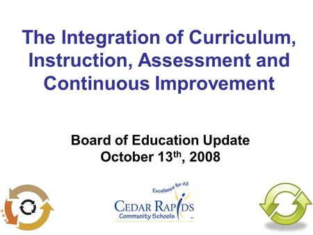 The Integration of Curriculum, Instruction, Assessment and Continuous Improvement Board of Education Update October 13 th, 2008.