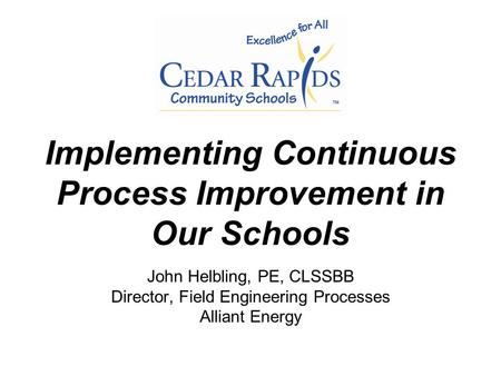 Implementing Continuous Process Improvement in Our Schools John Helbling, PE, CLSSBB Director, Field Engineering Processes Alliant Energy.