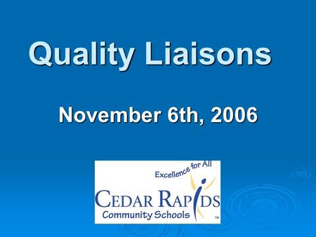 Quality Liaisons November 6th, 2006. Responsibilities of the Quality Liaison: Main communication channel between the District and school/department Serve.