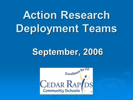 Action Research Deployment Teams September, 2006.