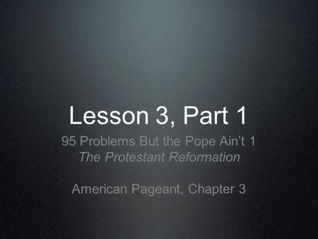 Lesson 3, Part 1 95 Problems But the Pope Aint 1 The Protestant Reformation American Pageant, Chapter 3.