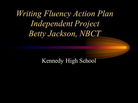 Writing Fluency Action Plan Independent Project Betty Jackson, NBCT Kennedy High School.